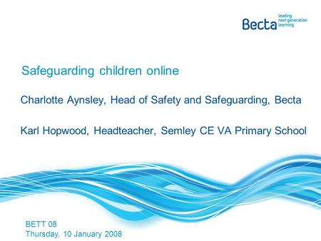 Safeguarding children online Charlotte Aynsley, Head of Safety and Safeguarding, Becta Karl Hopwood, Headteacher, Semley CE VA Primary School BETT 08 Thursday,