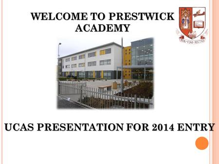 WELCOME TO PRESTWICK ACADEMY UCAS PRESENTATION FOR 2014 ENTRY.