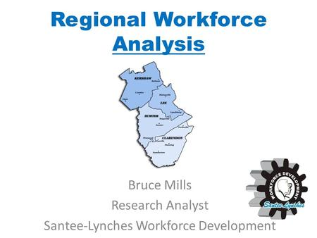 Regional Workforce Analysis Bruce Mills Research Analyst Santee-Lynches Workforce Development.
