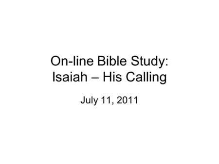 On-line Bible Study: Isaiah – His Calling July 11, 2011.