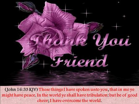 (John 16:33 KJV) These things I have spoken unto you, that in me ye might have peace. In the world ye shall have tribulation: but be of good cheer; I have.