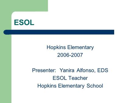 ESOL Hopkins Elementary 2006-2007 Presenter: Yanira Alfonso, EDS ESOL Teacher Hopkins Elementary School.