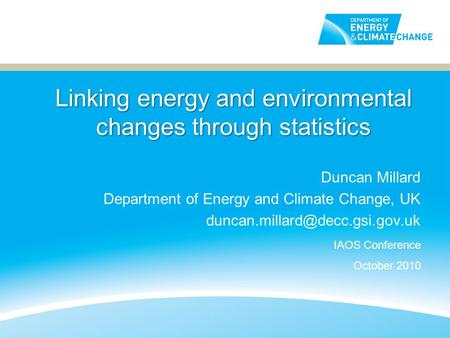 Linking energy and environmental changes through statistics Duncan Millard Department of Energy and Climate Change, UK IAOS.