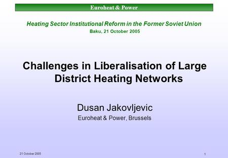 Euroheat & Power 21 October 2005 1 Heating Sector Institutional Reform in the Former Soviet Union Baku, 21 October 2005 Challenges in Liberalisation of.