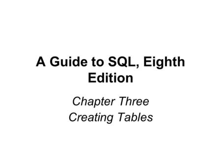 A Guide to SQL, Eighth Edition Chapter Three Creating Tables.