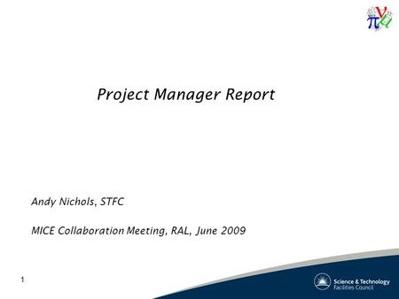 1 Project Manager Report Andy Nichols, STFC MICE Collaboration Meeting, RAL, June 2009.