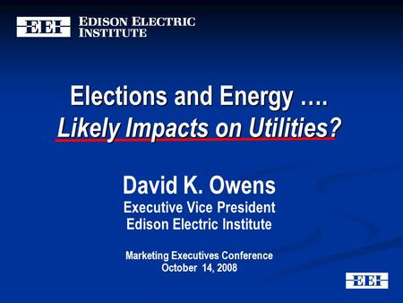 Elections and Energy …. Likely Impacts on Utilities? David K. Owens Executive Vice President Edison Electric Institute Marketing Executives Conference.
