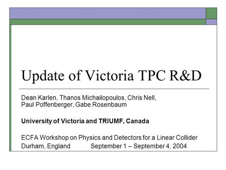 Update of Victoria TPC R&D Dean Karlen, Thanos Michailopoulos, Chris Nell, Paul Poffenberger, Gabe Rosenbaum University of Victoria and TRIUMF, Canada.