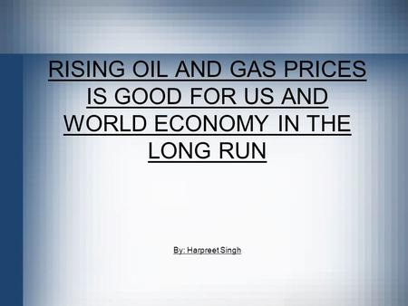 RISING OIL AND GAS PRICES IS GOOD FOR US AND WORLD ECONOMY IN THE LONG RUN By: Harpreet Singh.