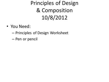 Principles of Design & Composition 10/8/2012 You Need: – Principles of Design Worksheet – Pen or pencil.