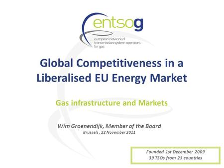 Global Competitiveness in a Liberalised EU Energy Market Wim Groenendijk, Member of the Board Brussels, 22 November 2011 Gas infrastructure and Markets.