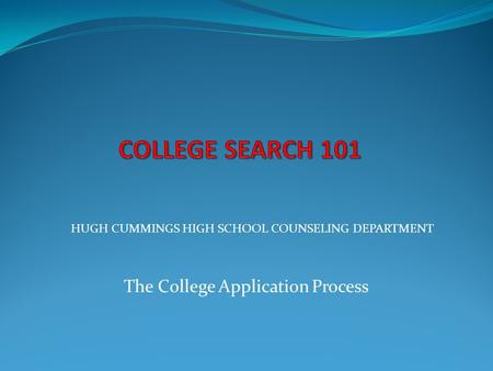 The College Application Process HUGH CUMMINGS HIGH SCHOOL COUNSELING DEPARTMENT.