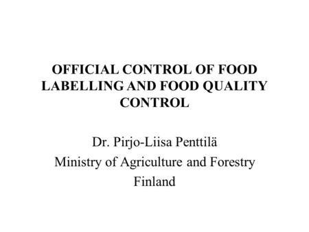 OFFICIAL CONTROL OF FOOD LABELLING AND FOOD QUALITY CONTROL Dr. Pirjo-Liisa Penttilä Ministry of Agriculture and Forestry Finland.