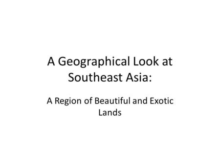 A Geographical Look at Southeast Asia: A Region <strong>of</strong> Beautiful and Exotic Lands.