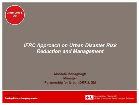 Www.ifrc.org Saving lives, changing minds. Urban DRR & DM IFRC Approach on Urban Disaster Risk Reduction and Management Mostafa Mohaghegh Manager Partnership.