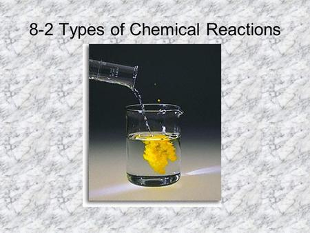 8-2 Types of Chemical Reactions. Combustion: A combustion reaction is when oxygen combines with a hydrocarbon to form water and carbon dioxide. These.