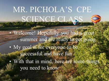 MR. PICHOLA'S CPE SCIENCE CLASS Welcome! Hopefully you had a great summer and are ready to get going. My goal is for everyone to be successful and have.