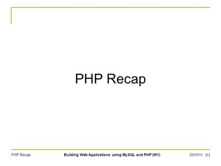 2010/11 : [1]Building Web Applications using MySQL and PHP (W1)PHP Recap.