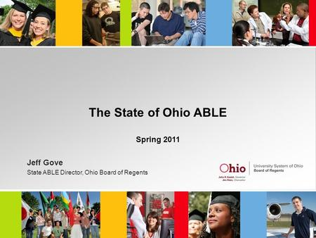 The State of Ohio ABLE Spring 2011 Jeff Gove State ABLE Director, Ohio Board of Regents.