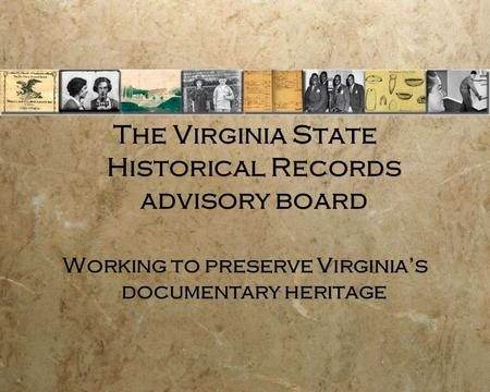 The Virginia State Historical Records advisory board Working to preserve Virginia's documentary heritage The Virginia State Historical Records advisory.