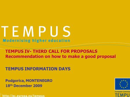 TEMPUS IV- THIRD CALL FOR PROPOSALS Recommendation on how to make a good proposal TEMPUS INFORMATION DAYS Podgorica, MONTENEGRO 18 th December 2009.