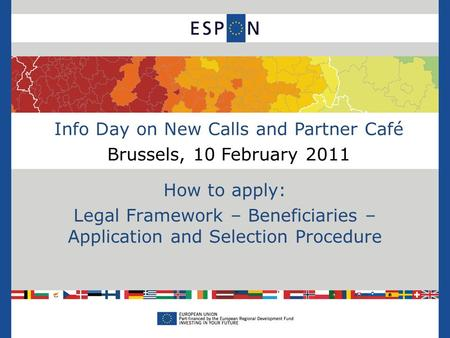 Info Day on New Calls and Partner Café Brussels, 10 February 2011 How to apply: Legal Framework – Beneficiaries – Application and Selection Procedure.