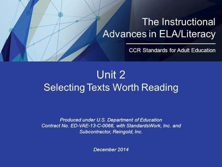 Unit 2 Selecting Texts Worth Reading Produced under U.S. Department of Education Contract No. ED-VAE-13-C-0066, with StandardsWork, Inc. and Subcontractor,