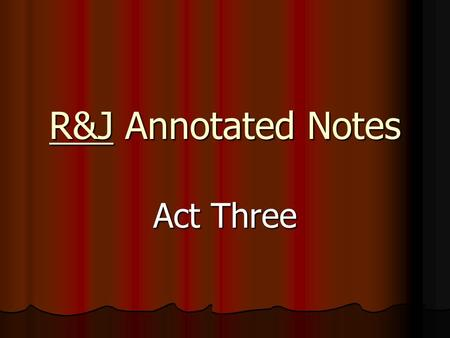 R&J Annotated Notes Act Three. Scene One Lines 61-72 Dramatic Irony: R refuses to fight T because T = his new cousin  everyone thinks he ' s chickening.