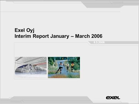 Exel Oyj Interim Report January – March 2006 8.5.2006.