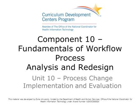 Component 10 – Fundamentals of Workflow Process Analysis and Redesign Unit 10 – Process Change Implementation and Evaluation This material was developed.