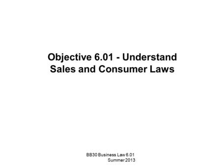 Objective 6.01 - Understand Sales and Consumer Laws BB30 Business Law 6.01 Summer 2013.