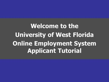 Welcome to the University of West Florida Online Employment System Applicant Tutorial.