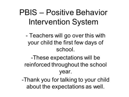 PBIS – Positive Behavior Intervention System - Teachers will go over this with your child the first few days of school. -These expectations will be reinforced.
