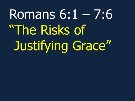 "Romans 6:1 – 7:6 ""The Risks of Justifying Grace""."