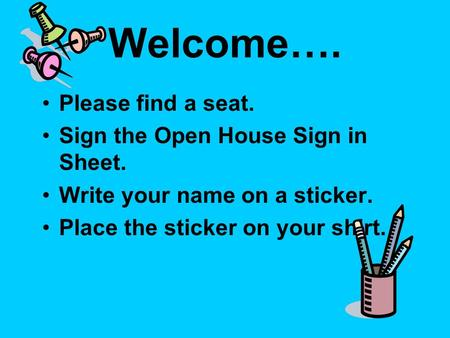 Welcome…. Please find a seat. Sign the Open House Sign in Sheet. Write your name on a sticker. Place the sticker on your shirt.