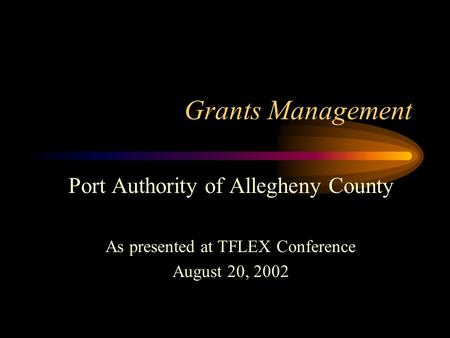 Grants Management Port Authority of Allegheny County As presented at TFLEX Conference August 20, 2002.