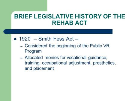 BRIEF LEGISLATIVE HISTORY OF THE REHAB ACT 1920 -- Smith Fess Act – – Considered the beginning of the Public VR Program – Allocated monies for vocational.