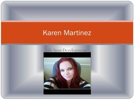 Life Span Development Karen Martinez. I was born February 11, 1983 in University of Utah hospital. I was the first born girl in my family. My life had.