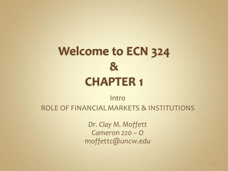Intro ROLE OF FINANCIAL MARKETS & INSTITUTIONS Dr. Clay M. Moffett Cameron 220 – O 1.