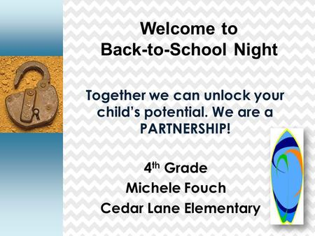 Together we can unlock your child's potential. We are a PARTNERSHIP! 4 th Grade Michele Fouch Cedar Lane Elementary Welcome to Back-to-School Night.