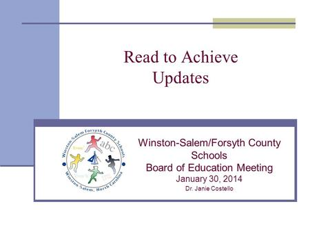 Read to Achieve Updates Winston-Salem/Forsyth County Schools Board of Education Meeting January 30, 2014 Dr. Janie Costello.