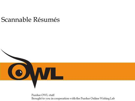 Scannable Résumés Purdue OWL staff Brought to you in cooperation with the Purdue Online Writing Lab.