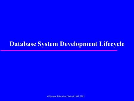 Database System Development Lifecycle © Pearson Education Limited 1995, 2005.