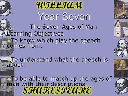 Year <strong>Seven</strong> The <strong>Seven</strong> <strong>Ages</strong> <strong>of</strong> Man Learning Objectives  To know which play the speech comes from.  To understand what the speech is about.  To be able.