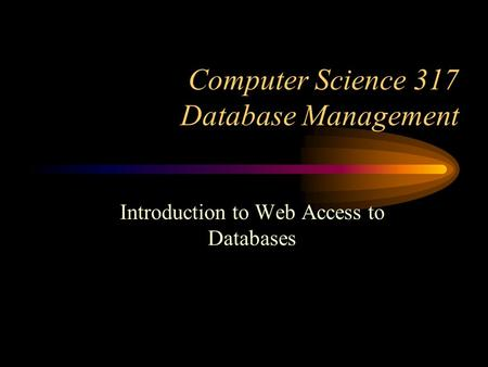 Computer Science 317 Database Management Introduction to Web Access to Databases.