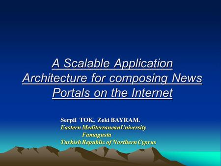 A Scalable Application Architecture for composing News Portals on the Internet Serpil TOK, Zeki BAYRAM. Eastern MediterraneanUniversity Famagusta Famagusta.