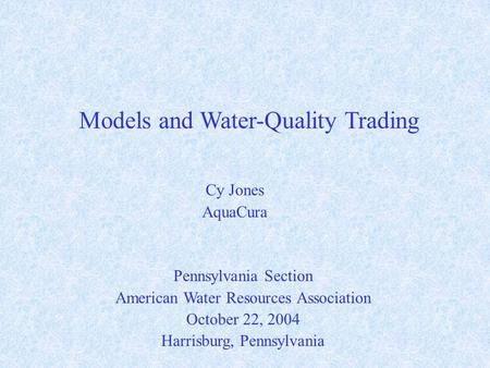 Models and Water-Quality Trading Pennsylvania Section American Water Resources Association October 22, 2004 Harrisburg, Pennsylvania Cy Jones AquaCura.