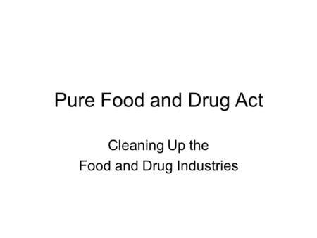 Pure Food and Drug Act Cleaning Up the Food and Drug Industries.