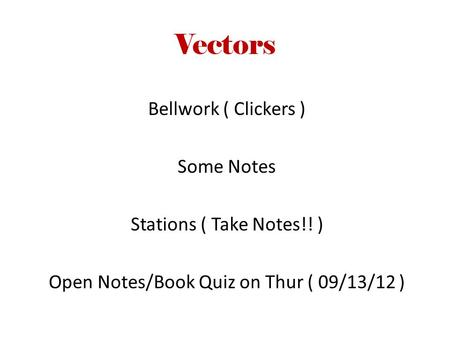 Vectors Bellwork ( Clickers ) Some Notes Stations ( Take Notes!! ) Open Notes/Book Quiz on Thur ( 09/13/12 )