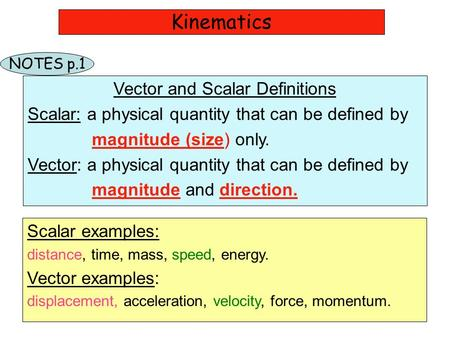 Kinematics Vector and Scalar Definitions Scalar: a physical quantity that can be defined by magnitude (size) only. Vector: a physical quantity that can.